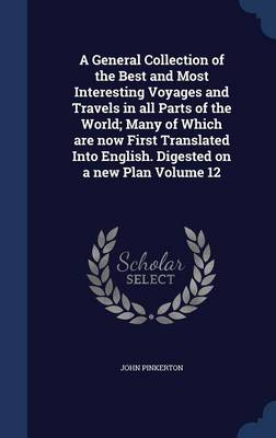 A General Collection of the Best and Most Interesting Voyages and Travels in All Parts of the World; Many of Which Are Now First Translated Into English. Digested on a New Plan Volume 12