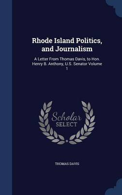 Rhode Island Politics, and Journalism: A Letter from Thomas Davis, to Hon. Henry B. Anthony, U.S. Senator Volume 1
