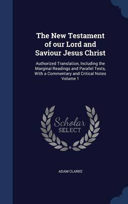 The New Testament of Our Lord and Saviour Jesus Christ: Authorized Translation, Including the Marginal Readings and Parallel Texts, with a Commentary and Critical Notes Volume 1