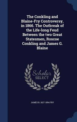 The Conkling and Blaine-Fry Controversy, in 1866. the Outbreak of the Life-Long Feud Between the Two Great Statesmen, Roscoe Conkling and James G. Blaine
