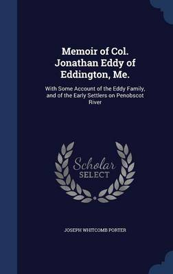 Memoir of Col. Jonathan Eddy of Eddington, Me.: With Some Account of the Eddy Family, and of the Early Settlers on Penobscot River
