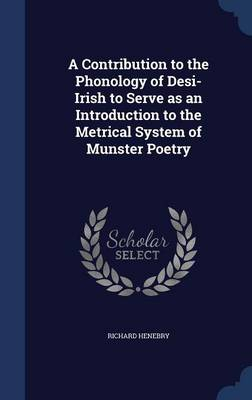 A Contribution to the Phonology of Desi-Irish to Serve as an Introduction to the Metrical System of Munster Poetry