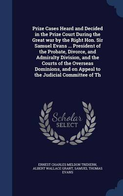 Prize Cases Heard and Decided in the Prize Court During the Great War by the Right Hon. Sir Samuel Evans ... President of the Probate, Divorce, and Admiralty Division, and the Courts of the Overseas Dominions, and on Appeal to the Judicial Committee of Th