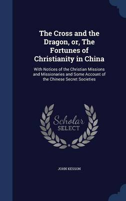 The Cross and the Dragon, Or, the Fortunes of Christianity in China: With Notices of the Christian Missions and Missionaries and Some Account of the Chinese Secret Societies