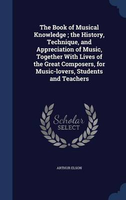 The Book of Musical Knowledge; The History, Technique, and Appreciation of Music, Together with Lives of the Great Composers, for Music-Lovers, Students and Teachers