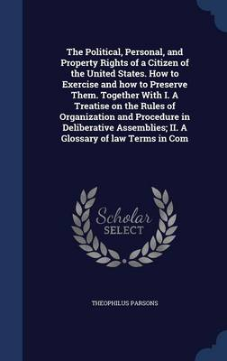 The Political, Personal, and Property Rights of a Citizen of the United States. How to Exercise and How to Preserve Them. Together with I. a Treatise on the Rules of Organization and Procedure in Deliberative Assemblies; II. a Glossary of Law Terms in Com