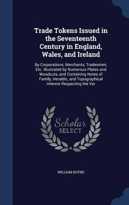 Trade Tokens Issued in the Seventeenth Century in England, Wales, and Ireland: By Corporations, Merchants, Tradesmen, Etc. Illustrated by Numerous Plates and Woodcuts, and Containing Notes of Family, Heraldic, and Topographical Interest Respecting the Var