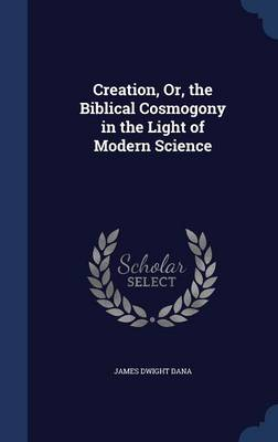 Creation, Or, the Biblical Cosmogony in the Light of Modern Science