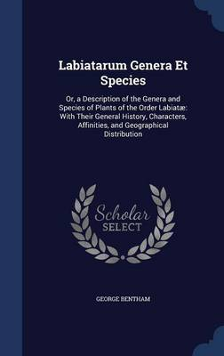 Labiatarum Genera Et Species: Or, a Description of the Genera and Species of Plants of the Order Labiatae: With Their General History, Characters, Affinities, and Geographical Distribution