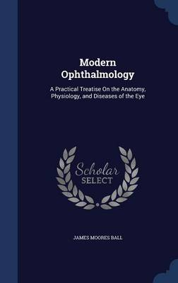 Modern Ophthalmology: A Practical Treatise on the Anatomy, Physiology, and Diseases of the Eye