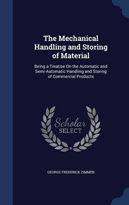 The Mechanical Handling and Storing of Material: Being a Treatise on the Automatic and Semi-Automatic Handling and Storing of Commercial Products