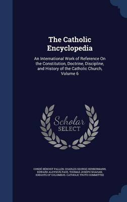 The Catholic Encyclopedia: An International Work of Reference on the Constitution, Doctrine, Discipline, and History of the Catholic Church, Volume 6