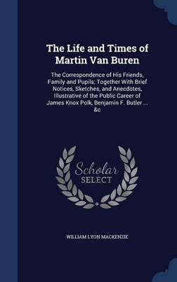 The Life and Times of Martin Van Buren: The Correspondence of His Friends, Family and Pupils; Together with Brief Notices, Sketches, and Anecdotes, Illustrative of the Public Career of James Knox Polk, Benjamin F. Butler ... &C