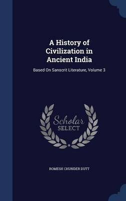 A History of Civilization in Ancient India: Based on Sanscrit Literature, Volume 3