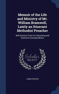 Memoir of the Life and Ministry of Mr. William Bramwell, Lately an Itinerant Methodist Preacher: With Extracts from His Interesting and Extensive Correspondence
