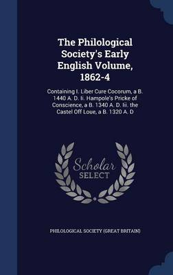 The Philological Society's Early English Volume, 1862-4: Containing I. Liber Cure Cocorum, A B. 1440 A. D. II. Hampole's Pricke of Conscience, A B. 1340 A. D. III. the Castel Off Loue, A B. 1320 A. D