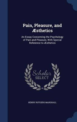 Pain, Pleasure, and Aesthetics: An Essay Concerning the Psychology of Pain and Pleasure, with Special Reference to Aesthetics