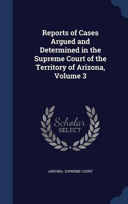 Reports of Cases Argued and Determined in the Supreme Court of the Territory of Arizona, Volume 3