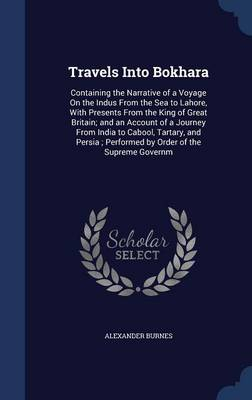 Travels Into Bokhara: Containing the Narrative of a Voyage on the Indus from the Sea to Lahore, with Presents from the King of Great Britain; And an Account of a Journey from India to Cabool, Tartary, and Persia; Performed by Order of the Supreme Governm