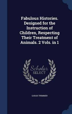 Fabulous Histories. Designed for the Instruction of Children, Respecting Their Treatment of Animals. 2 Vols. in 1