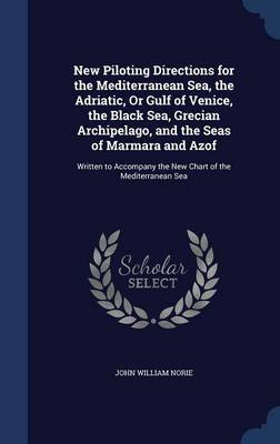 New Piloting Directions for the Mediterranean Sea, the Adriatic, or Gulf of Venice, the Black Sea, Grecian Archipelago, and the Seas of Marmara and Azof: Written to Accompany the New Chart of the Mediterranean Sea