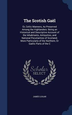 The Scotish Gael: Or, Celtic Manners, as Preserved Among the Highlanders: Being an Historical and Descriptive Account of the Inhabitants, Antiquities, and National Peculiarities of Scotland; More Particularly of the Northern, or Gaelic Parts of the C