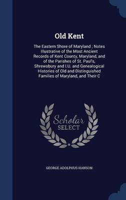 Old Kent: The Eastern Shore of Maryland; Notes Illustrative of the Most Ancient Records of Kent County, Maryland, and of the Parishes of St. Paul's, Shrewsbury and I.U. and Genealogical Histories of Old and Distinguished Families of Maryland, and Their C