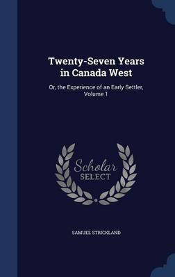Twenty-Seven Years in Canada West: Or, the Experience of an Early Settler, Volume 1