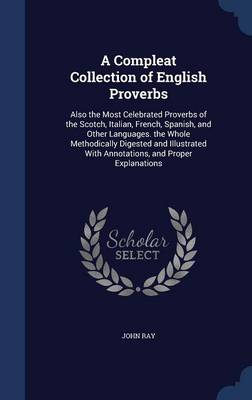 A Compleat Collection of English Proverbs: Also the Most Celebrated Proverbs of the Scotch, Italian, French, Spanish, and Other Languages. the Whole Methodically Digested and Illustrated with Annotations, and Proper Explanations