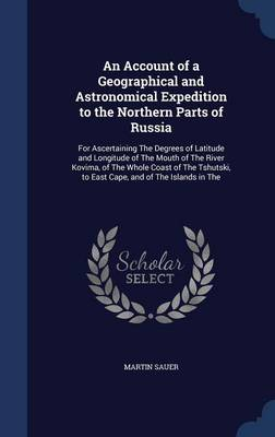 An Account of a Geographical and Astronomical Expedition to the Northern Parts of Russia: For Ascertaining the Degrees of Latitude and Longitude of the Mouth of the River Kovima, of the Whole Coast of the Tshutski, to East Cape, and of the Islands in the