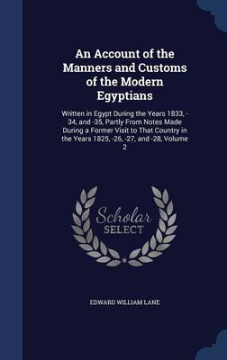 An Account of the Manners and Customs of the Modern Egyptians: Written in Egypt During the Years 1833, -34, and -35, Partly from Notes Made During a Former Visit to That Country in the Years 1825, -26, -27, and -28, Volume 2