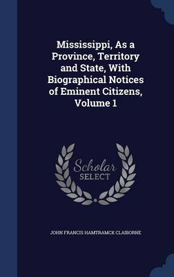 Mississippi, as a Province, Territory and State, with Biographical Notices of Eminent Citizens, Volume 1
