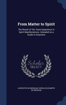 From Matter to Spirit: The Result of Ten Years'experience in Spirit Manifestations. Intended as a Guide to Enquirers