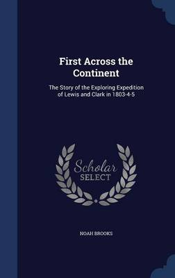 First Across the Continent: The Story of the Exploring Expedition of Lewis and Clark in 1803-4-5