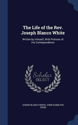 The Life of the REV. Joseph Blanco White: Written by Himself; With Portions of His Correspondence