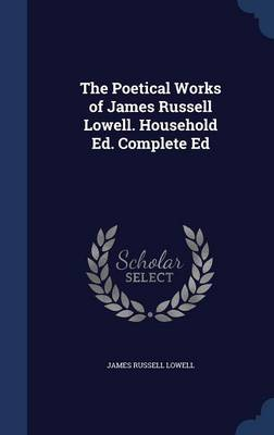 The Poetical Works of James Russell Lowell. Household Ed. Complete Ed