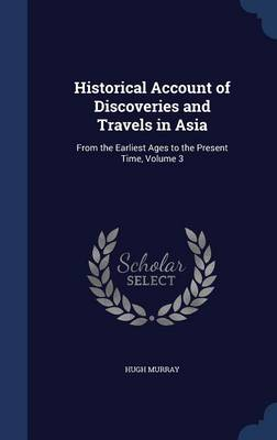 Historical Account of Discoveries and Travels in Asia: From the Earliest Ages to the Present Time; Volume 3