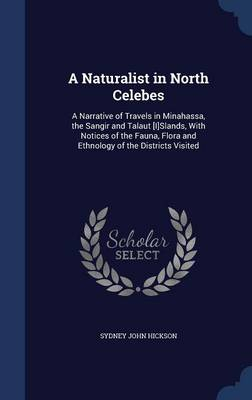 A Naturalist in North Celebes: A Narrative of Travels in Minahassa, the Sangir and Talaut [I]slands, with Notices of the Fauna, Flora and Ethnology of the Districts Visited