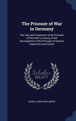 The Prisoner of War in Germany: The Care and Treatment of the Prisoner of War with a History of the Development of the Principle of Neutral Inspection and Control