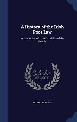 A History of the Irish Poor Law: In Connexion with the Condition of the People