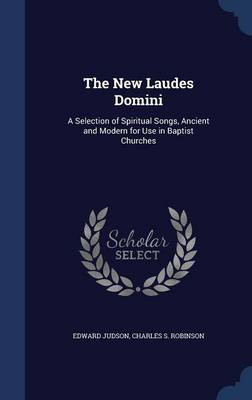 The New Laudes Domini: A Selection of Spiritual Songs, Ancient and Modern for Use in Baptist Churches