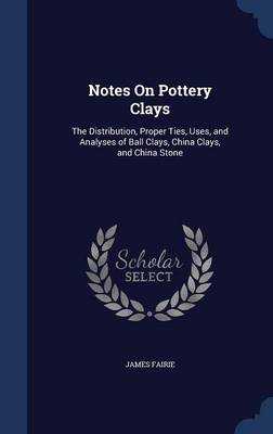 Notes on Pottery Clays: The Distribution, Proper Ties, Uses, and Analyses of Ball Clays, China Clays, and China Stone