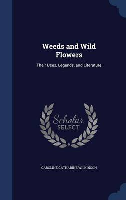Weeds and Wild Flowers: Their Uses, Legends, and Literature