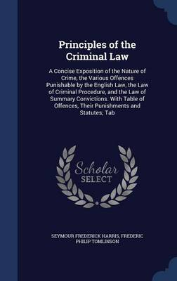 Principles of the Criminal Law: A Concise Exposition of the Nature of Crime, the Various Offences Punishable by the English Law, the Law of Criminal Procedure, and the Law of Summary Convictions. with Table of Offences, Their Punishments and Statutes; Tab