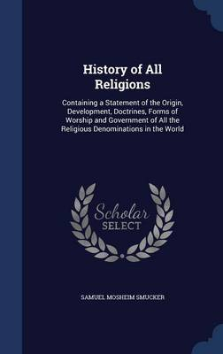 History of All Religions: Containing a Statement of the Origin, Development, Doctrines, Forms of Worship and Government of All the Religious Denominations in the World