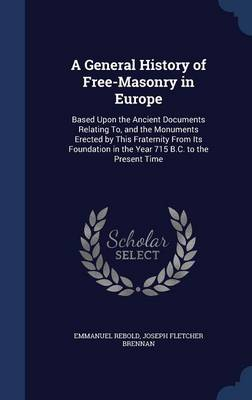 A General History of Free-Masonry in Europe: Based Upon the Ancient Documents Relating To, and the Monuments Erected by This Fraternity from Its Foundation in the Year 715 B.C. to the Present Time