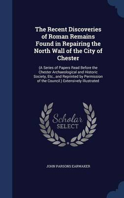 The Recent Discoveries of Roman Remains Found in Repairing the North Wall of the City of Chester: (A Series of Papers Read Before the Chester Archaeological and Historic Society, Etc., and Reprinted by Permission of the Council.) Extensively Illustrated