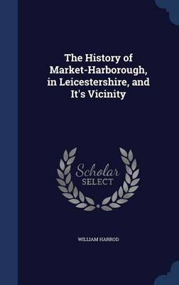 The History of Market-Harborough, in Leicestershire, and It's Vicinity