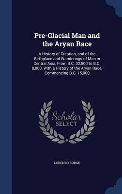 Pre-Glacial Man and the Aryan Race: A History of Creation, and of the Birthplace and Wanderings of Man in Central Asia, from B.C. 32,500 to B.C. 8,000, with a History of the Aryan Race, Commencing B.C. 15,000