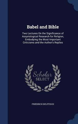 Babel and Bible: Two Lectures on the Significance of Assyriological Research for Religion, Embodying the Most Important Criticisms and the Author's Replies